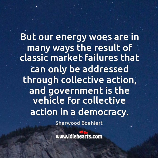 But our energy woes are in many ways the result of classic market failures Sherwood Boehlert Picture Quote