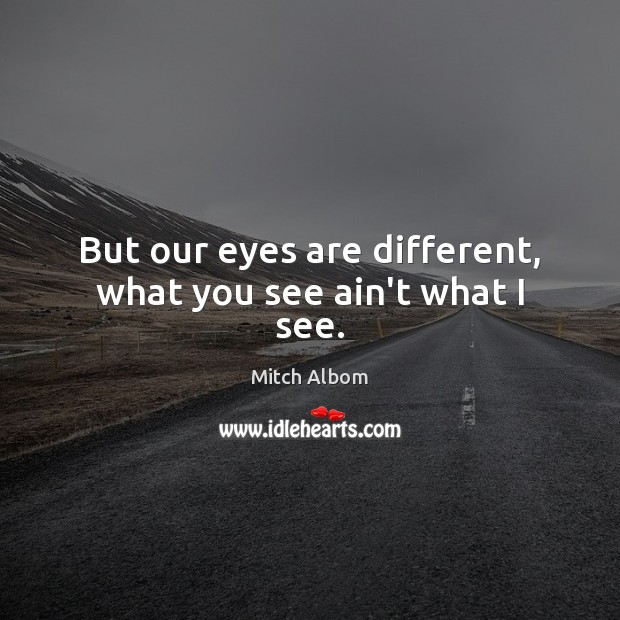 But our eyes are different, what you see ain't what I see. Mitch Albom Picture Quote