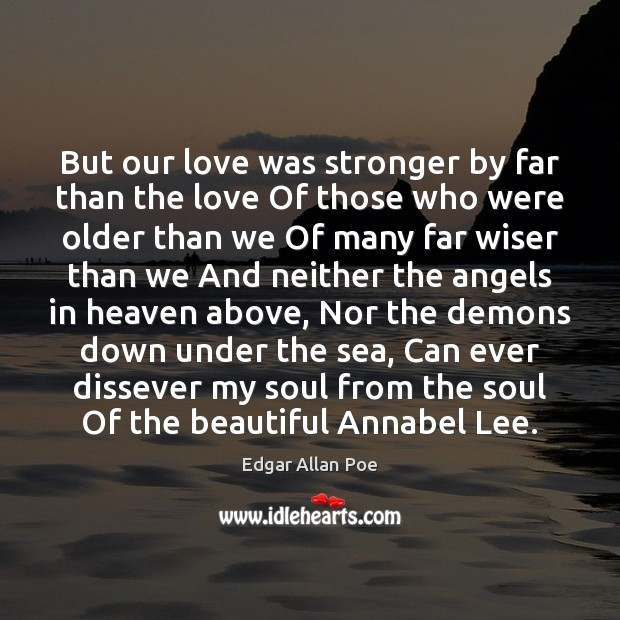But our love was stronger by far than the love Of those Edgar Allan Poe Picture Quote