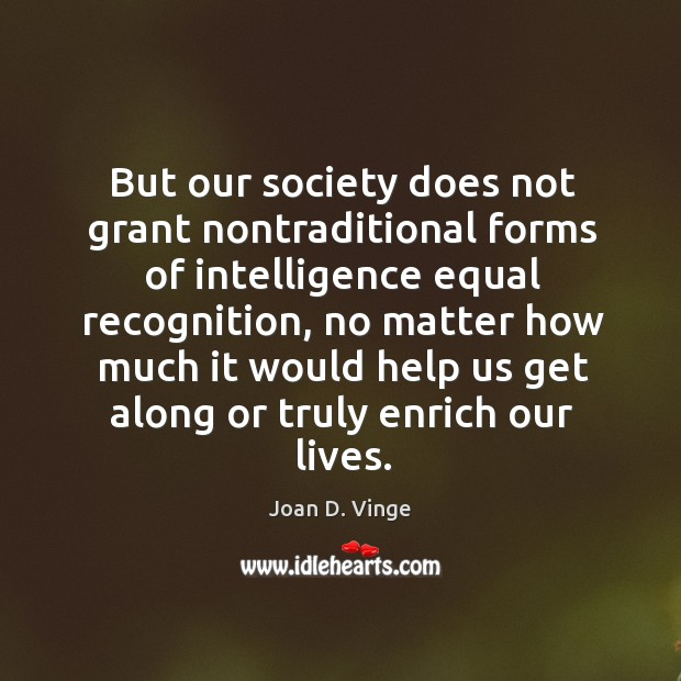 But our society does not grant nontraditional forms of intelligence equal recognition Joan D. Vinge Picture Quote