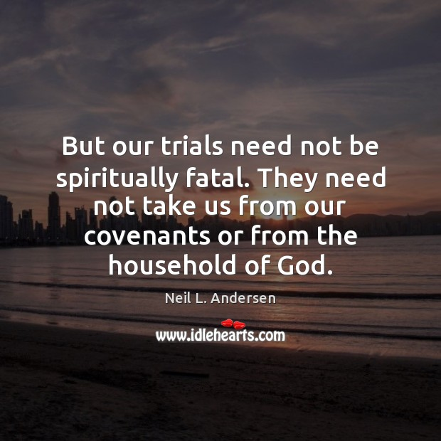 But our trials need not be spiritually fatal. They need not take Image