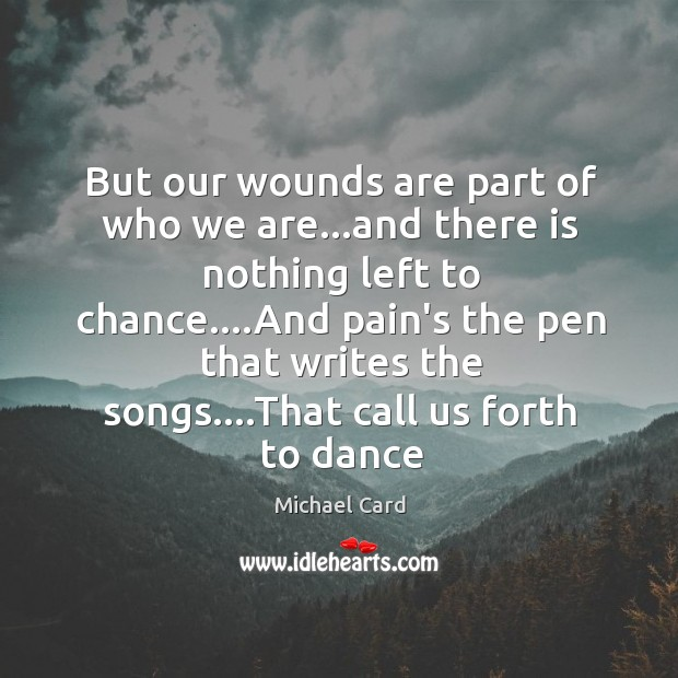 But our wounds are part of who we are…and there is Image