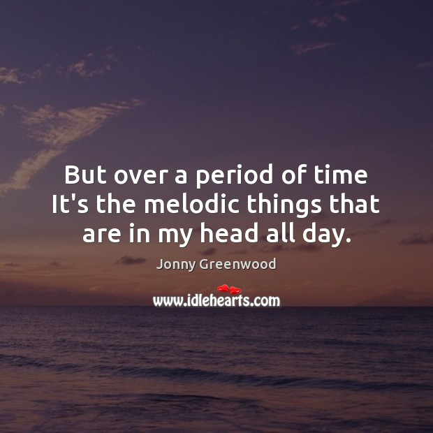 But over a period of time It's the melodic things that are in my head all day. Jonny Greenwood Picture Quote