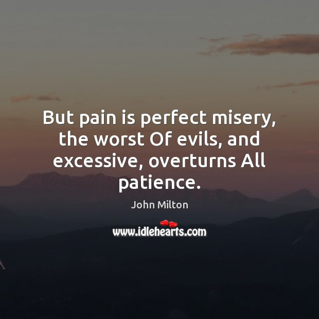 But pain is perfect misery, the worst Of evils, and excessive, overturns All patience. John Milton Picture Quote