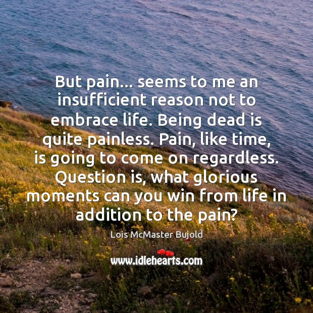 But pain… seems to me an insufficient reason not to embrace life. Lois McMaster Bujold Picture Quote