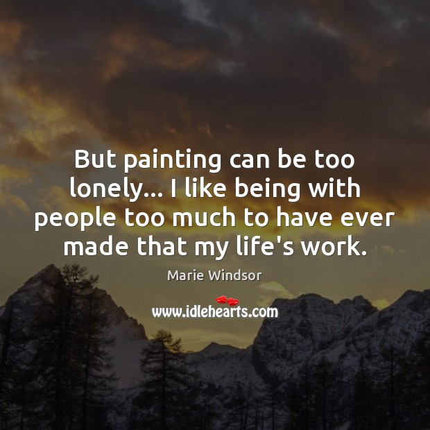 But painting can be too lonely… I like being with people too Marie Windsor Picture Quote