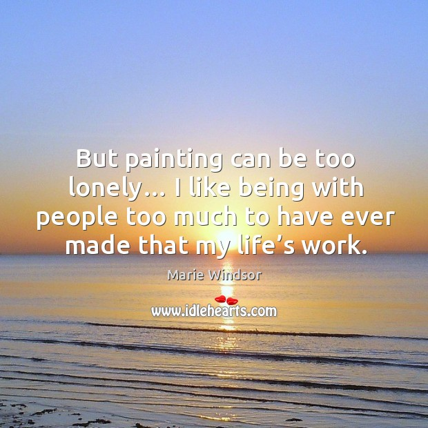 But painting can be too lonely… I like being with people too much to have ever made that my life's work. Marie Windsor Picture Quote