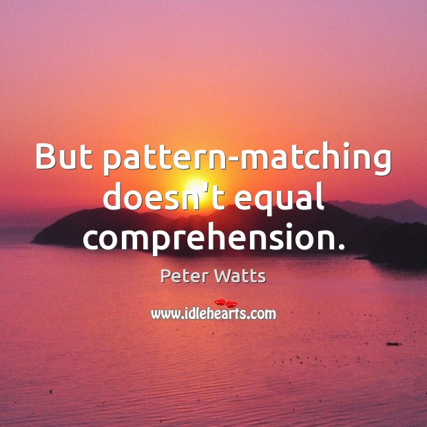 But pattern-matching doesn't equal comprehension. Peter Watts Picture Quote