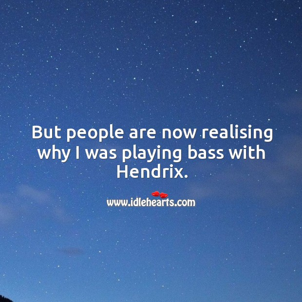 But people are now realising why I was playing bass with hendrix. Image