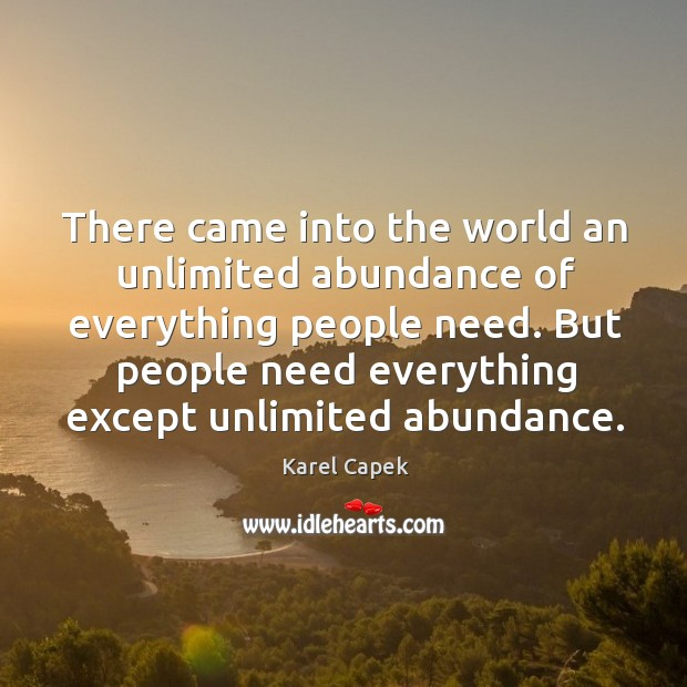 But people need everything except unlimited abundance. Karel Capek Picture Quote