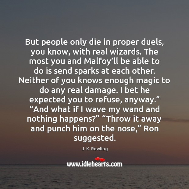 But people only die in proper duels, you know, with real wizards. Image