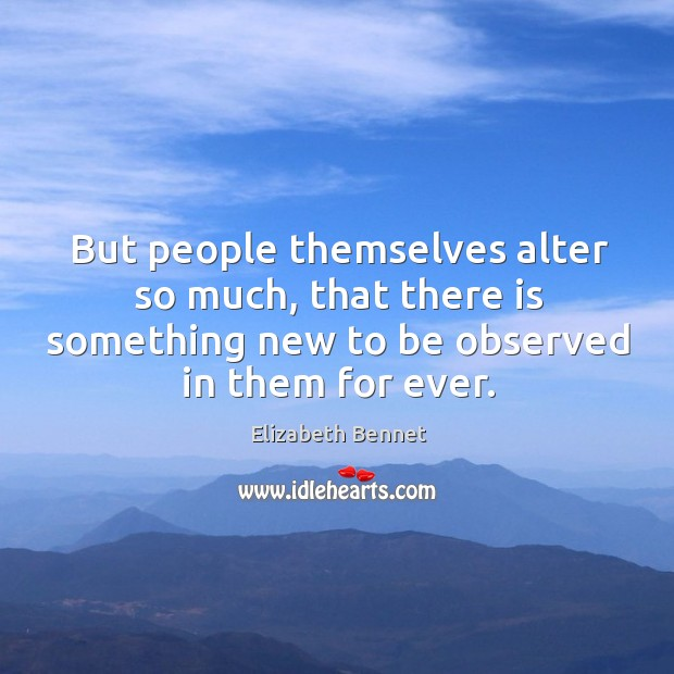 But people themselves alter so much, that there is something new to be observed in them for ever. Image