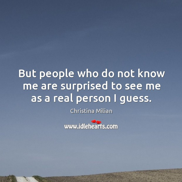 But people who do not know me are surprised to see me as a real person I guess. Image