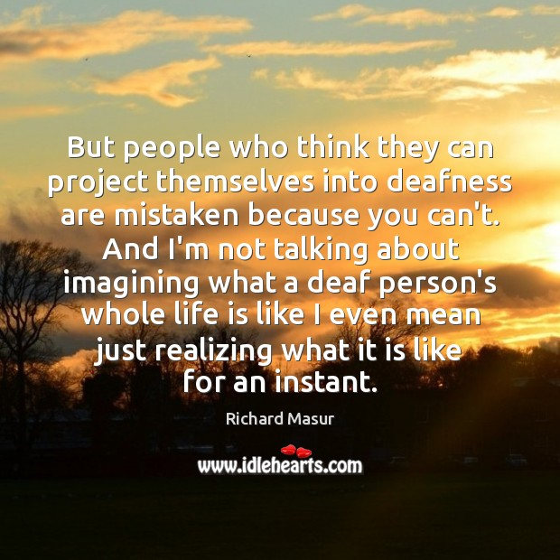 But people who think they can project themselves into deafness are mistaken Richard Masur Picture Quote