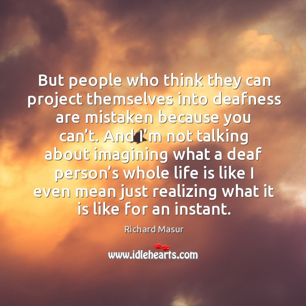 But people who think they can project themselves into deafness are mistaken because you can't. Image