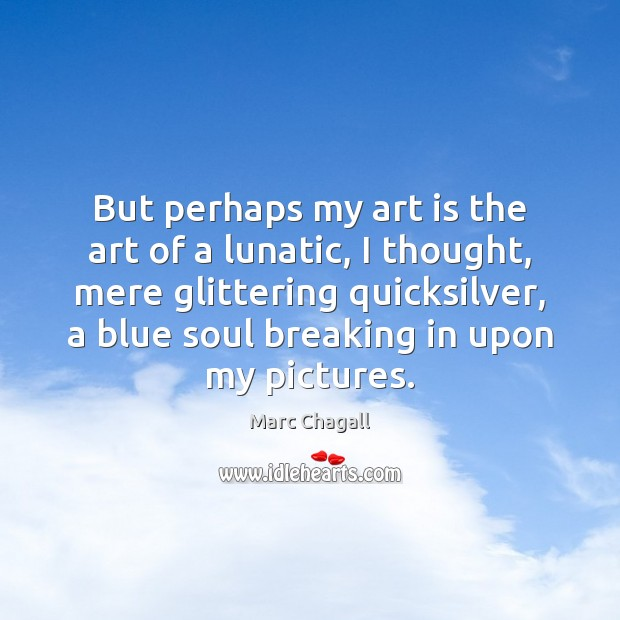 But perhaps my art is the art of a lunatic, I thought, Marc Chagall Picture Quote