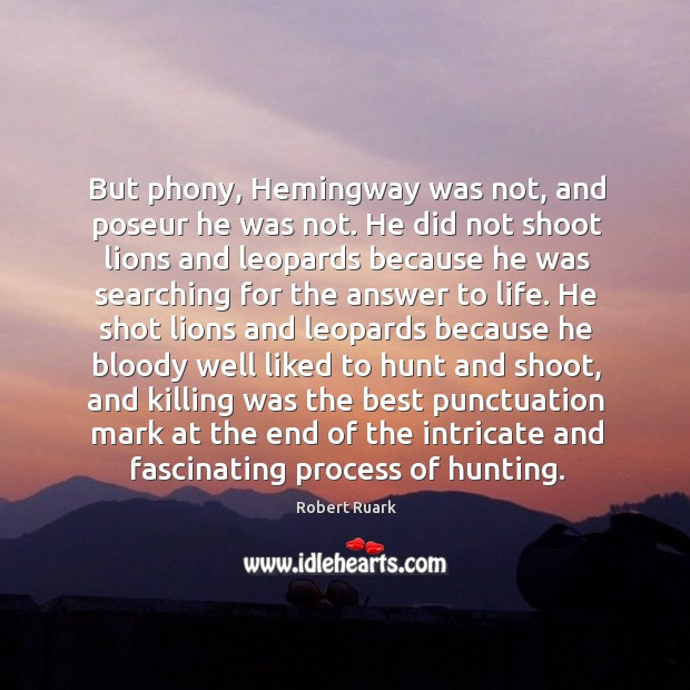 Image, But phony, Hemingway was not, and poseur he was not. He did
