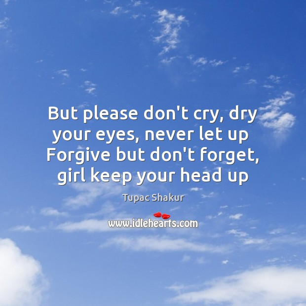 But please don't cry, dry your eyes, never let up  Forgive but Tupac Shakur Picture Quote