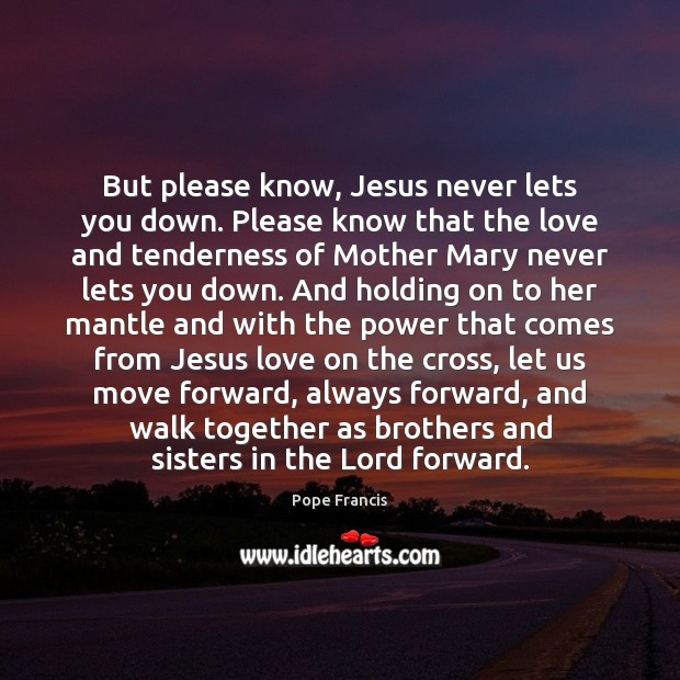 But please know, Jesus never lets you down. Please know that the Pope Francis Picture Quote
