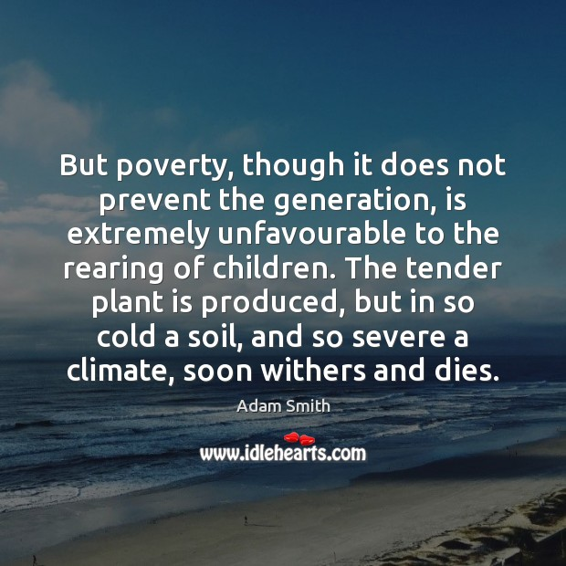 But poverty, though it does not prevent the generation, is extremely unfavourable Adam Smith Picture Quote