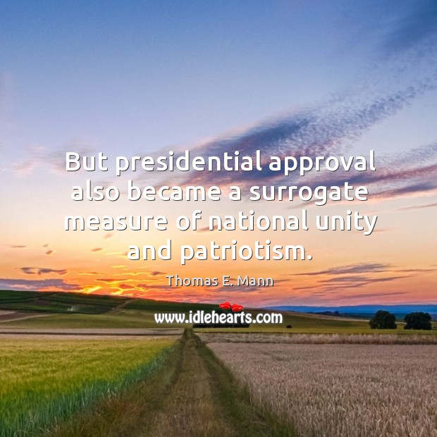 But presidential approval also became a surrogate measure of national unity and patriotism. Thomas E. Mann Picture Quote