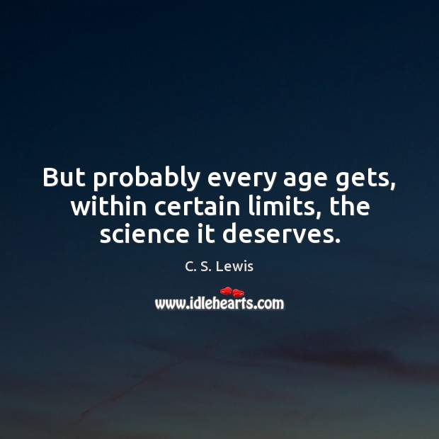 But probably every age gets, within certain limits, the science it deserves. Image