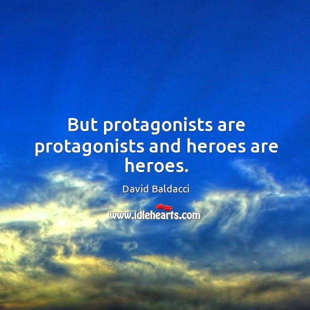 But protagonists are protagonists and heroes are heroes. David Baldacci Picture Quote