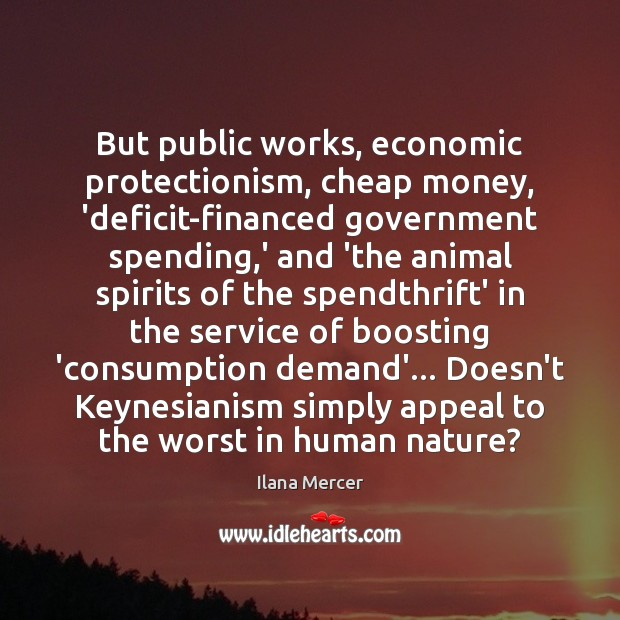 But public works, economic protectionism, cheap money, 'deficit-financed government spending,' and Ilana Mercer Picture Quote