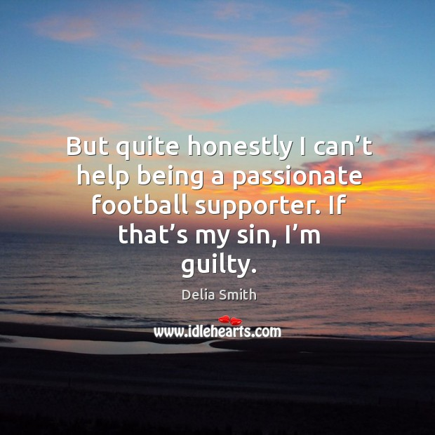 But quite honestly I can't help being a passionate football supporter. If that's my sin, I'm guilty. Image