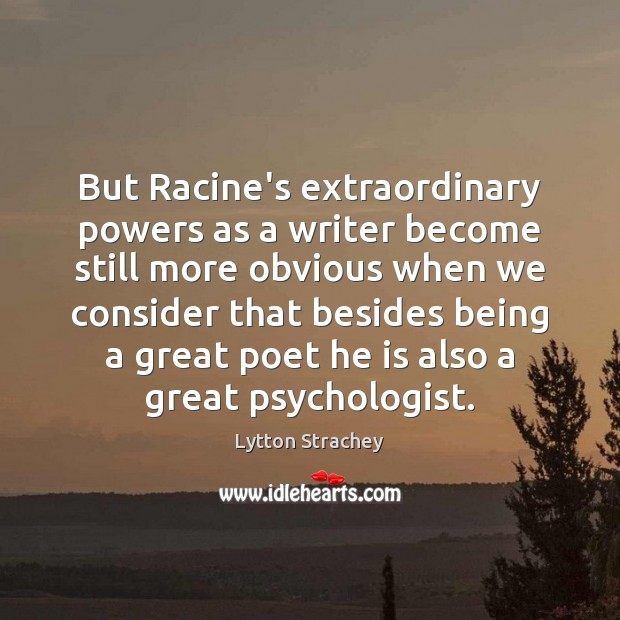 But Racine's extraordinary powers as a writer become still more obvious when Lytton Strachey Picture Quote