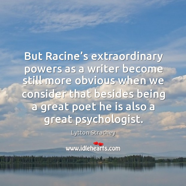 But racine's extraordinary powers as a writer become still more obvious when we consider that Lytton Strachey Picture Quote