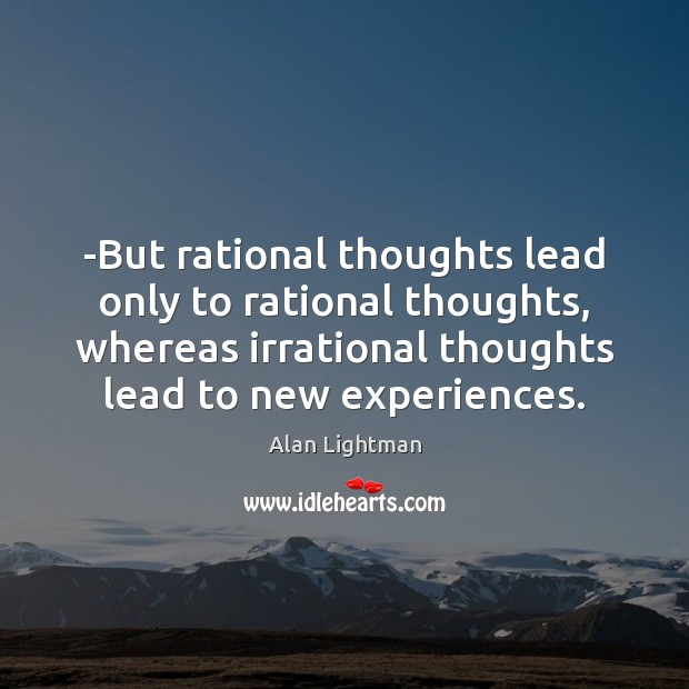 Image, -But rational thoughts lead only to rational thoughts, whereas irrational thoughts lead