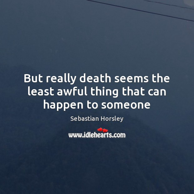 But really death seems the least awful thing that can happen to someone Sebastian Horsley Picture Quote