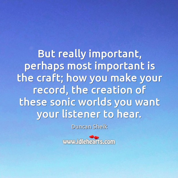 But really important, perhaps most important is the craft; how you make your record Duncan Sheik Picture Quote