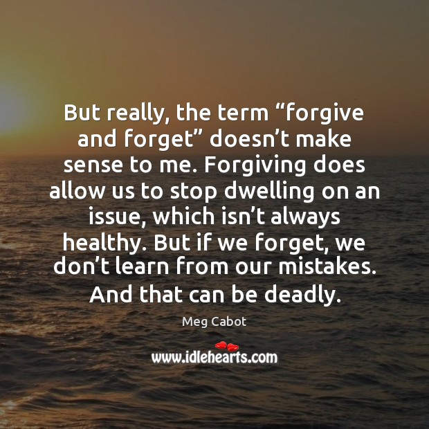 """But really, the term """"forgive and forget"""" doesn't make sense to Meg Cabot Picture Quote"""
