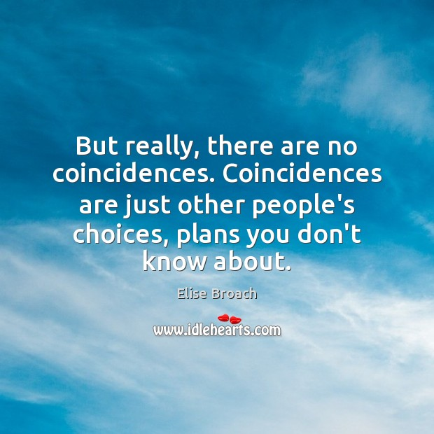 But really, there are no coincidences. Coincidences are just other people's choices, Elise Broach Picture Quote
