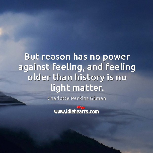 But reason has no power against feeling, and feeling older than history is no light matter. Image