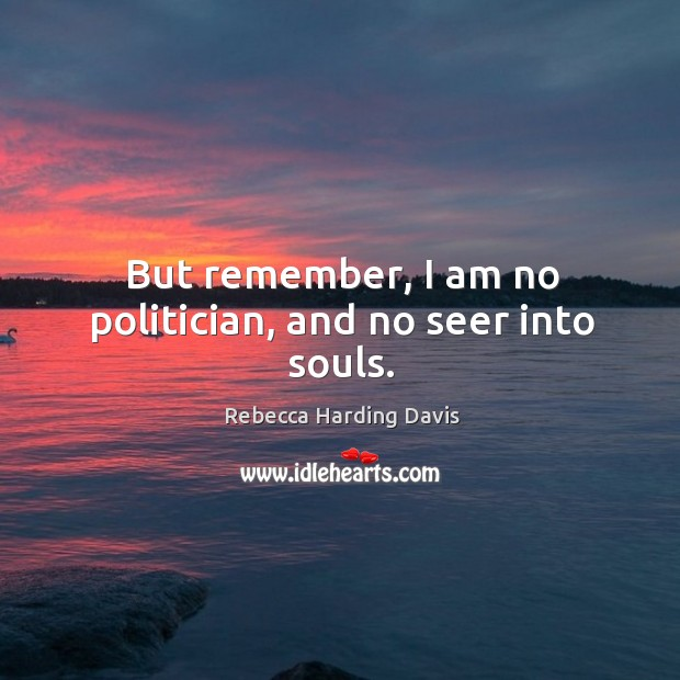But remember, I am no politician, and no seer into souls. Image