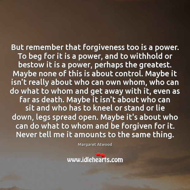 But remember that forgiveness too is a power. To beg for it Image