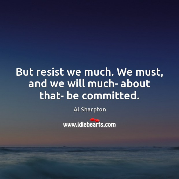 But resist we much. We must, and we will much- about that- be committed. Al Sharpton Picture Quote