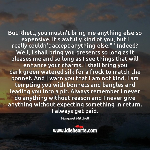 But Rhett, you mustn't bring me anything else so expensive. It's awfully Margaret Mitchell Picture Quote