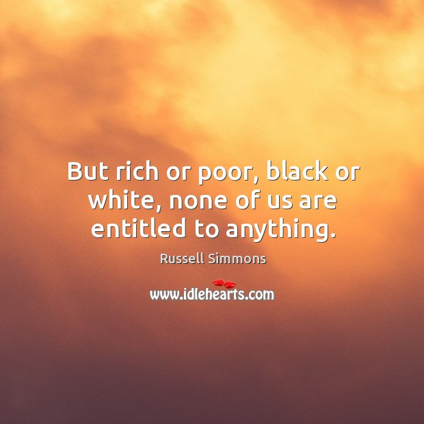 But rich or poor, black or white, none of us are entitled to anything. Image