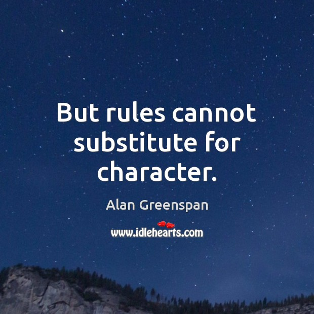But rules cannot substitute for character. Alan Greenspan Picture Quote