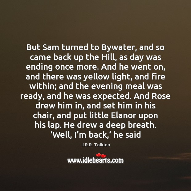 But Sam turned to Bywater, and so came back up the Hill, J.R.R. Tolkien Picture Quote