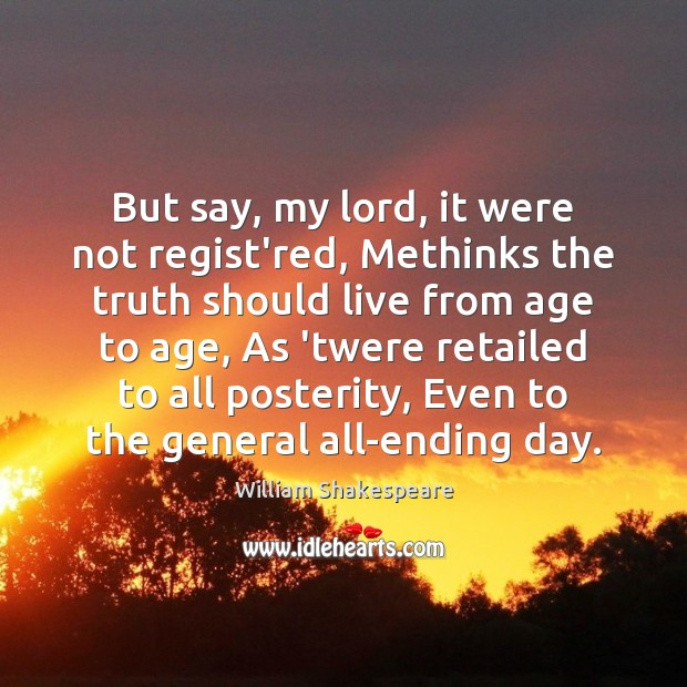 But say, my lord, it were not regist'red, Methinks the truth should William Shakespeare Picture Quote