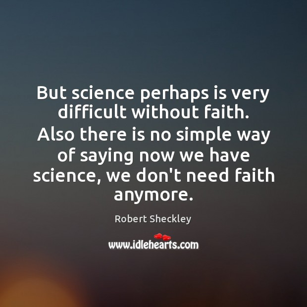 But science perhaps is very difficult without faith. Also there is no Robert Sheckley Picture Quote