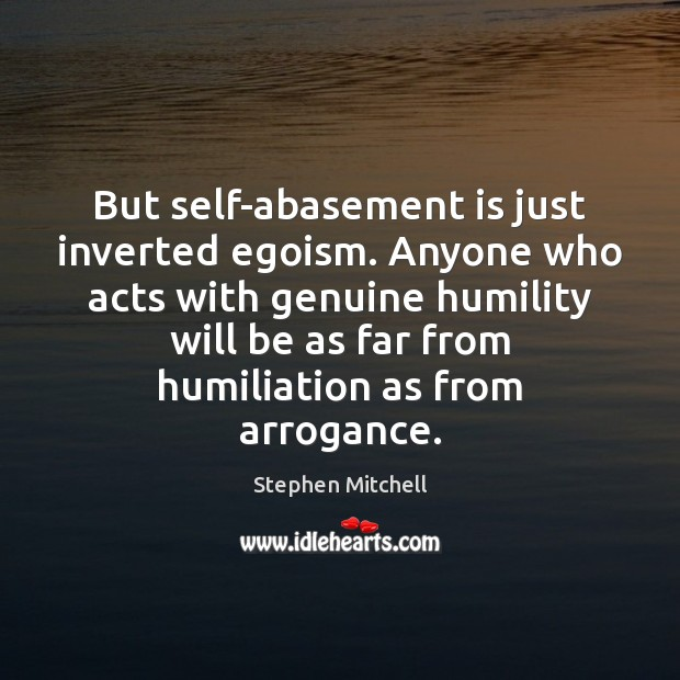Image, But self-abasement is just inverted egoism. Anyone who acts with genuine humility