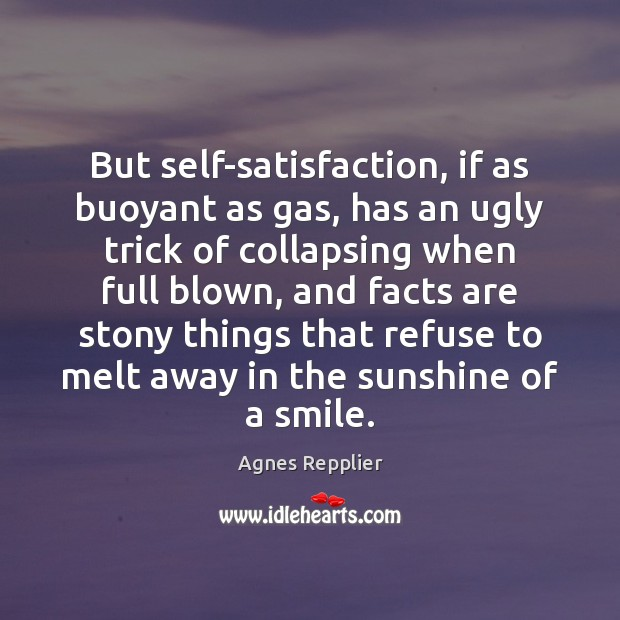 But self-satisfaction, if as buoyant as gas, has an ugly trick of Agnes Repplier Picture Quote