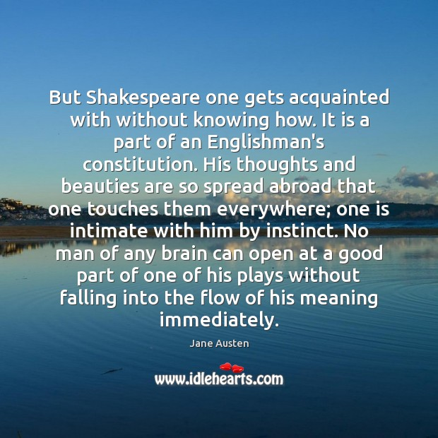 But Shakespeare one gets acquainted with without knowing how. It is a Image