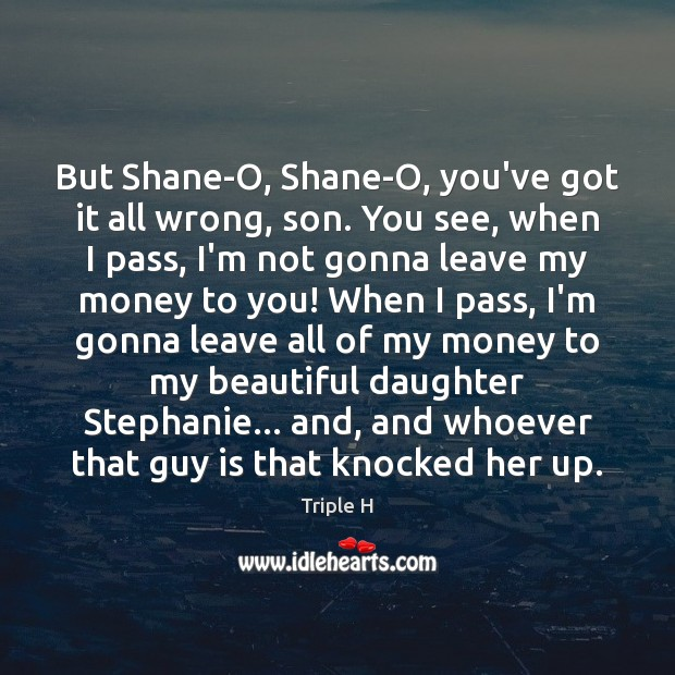 Image, But Shane-O, Shane-O, you've got it all wrong, son. You see, when